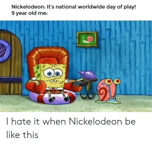 Be Like, Nickelodeon, and Dank Memes: Nickelodeon: It's national worldwide day of play!  9 year old me: I hate it when Nickelodeon be like this