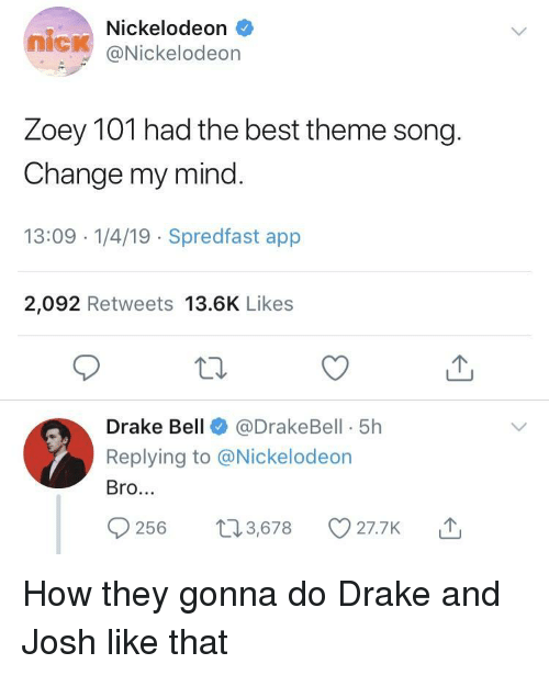 zoey: Nickelodeon  nick @Nickelodeon  Zoey TOT nad the best theme song  Change my mind  13:09 -1/4/19 Spredfast app  2,092 Retweets 13.6K Likes  Drake Bell@DrakeBell 5h  Replying to @Nickelodeon  Bro.  56 t3,678 O27.7K How they gonna do Drake and Josh like that