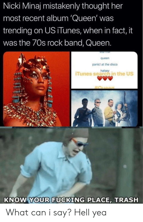 what can i say: Nicki Minaj mistakenly thought her  most recent album 'Queen' was  trending on US iTunes, when in fact, it  was the 70s rock band, Queen.  queen  panic! at the disco  halse  iTunes search in the US  KNOW YOUR FUCKING PLACE, TRASH What can i say? Hell yea