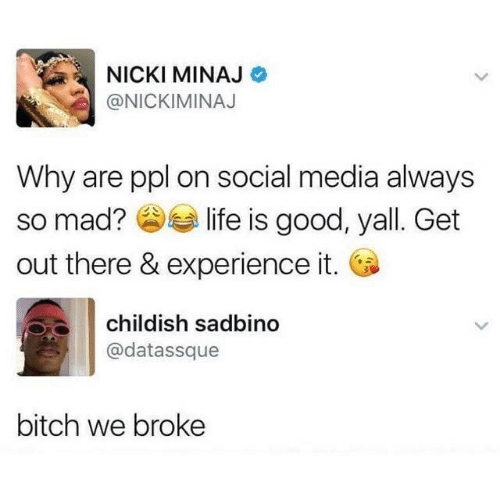 ppl: NICKI MINAJ  @NICKIMINAJ  Why are ppl on social media always  so mad? O life is good, yall. Get  out there & experience it. O  childish sadbino  @datassque  bitch we broke