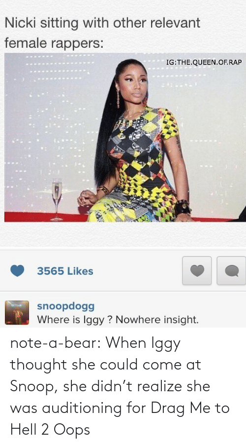 drag me to hell: Nicki sitting with other relevant  female rappers.  IG:THE.QUEEN. OF.RAP  3565 Likes  snoopdogg  Where is Iggy? Nowhere insight. note-a-bear:  When Iggy thought she could come at Snoop, she didn't realize she was auditioning for Drag Me to Hell 2   Oops