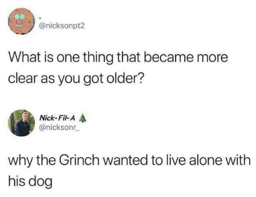 Being Alone, Dank, and The Grinch: @nicksonpt2  What is one thing that became more  clear as you got older?  Nick-Fil-A  @nicksonr  why the Grinch wanted to live alone with  his dog
