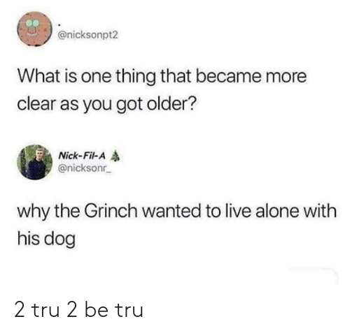 Being Alone, The Grinch, and Live: @nicksonpt2  What is one thing that became more  clear as you got older?  Nick-Fil-A  @nicksonr  why the Grinch wanted to live alone with  his dog 2 tru 2 be tru