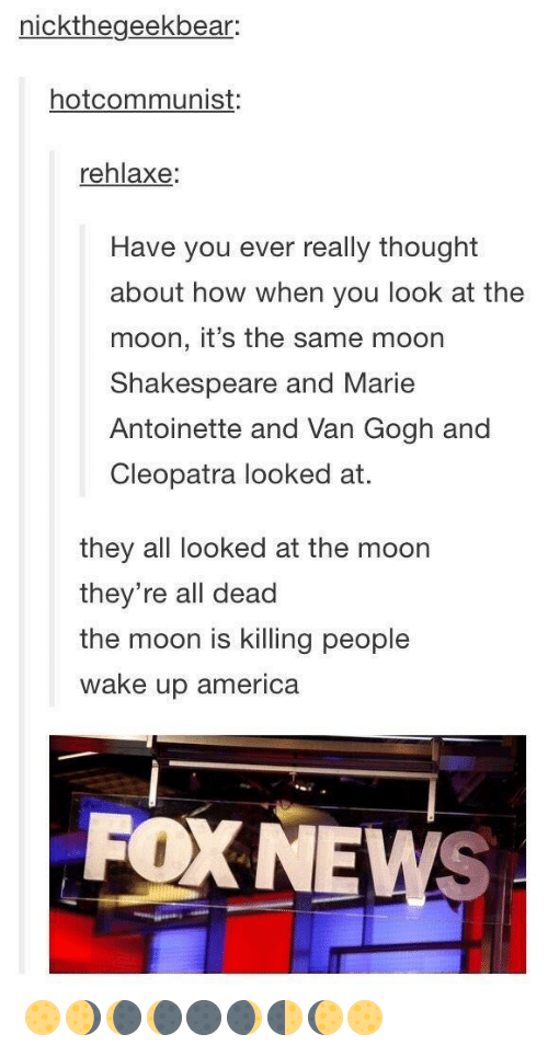 wake up america: nickthegeekbear:  hotcommunist:  rehlaxe:  Have you ever really thought  about how when you look at the  moon, it's the same moon  Shakespeare and Marie  Antoinette and Van Gogh and  Cleopatra looked at.  they all looked at the moon  they're all dead  the moon is killing people  wake up america  FOX NEWS 🌕🌖🌘🌘🌑🌒🌓🌔🌕