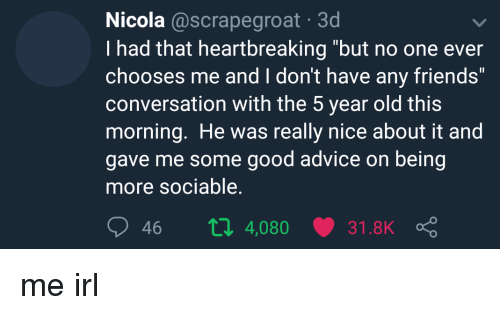 """i don't have any friends: Nicola @scrapegroat 3d  I had that heartbreaking """"but no one ever  chooses me and I don't have any friends""""  conversation with the 5 year old this  morning. He was really nice about it and  gave me some good advice on being  more sociable.  46 п 4,080 31.8K me irl"""