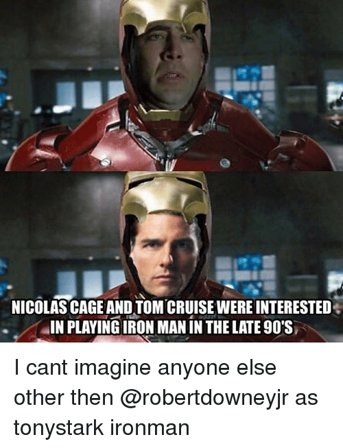 caging: NICOLAS CAGE AND TOM CRUISE WERE INTERESTED  IN PLAYING IRON MAN IN THE LATE 90'S I cant imagine anyone else other then @robertdowneyjr as tonystark ironman