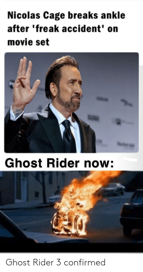 Ghost Rider , Nicolas Cage, and Ghost: Nicolas Cage breaks ankle  after 'freak accident' on  movie set  Ghost Rider now: Ghost Rider 3 confirmed