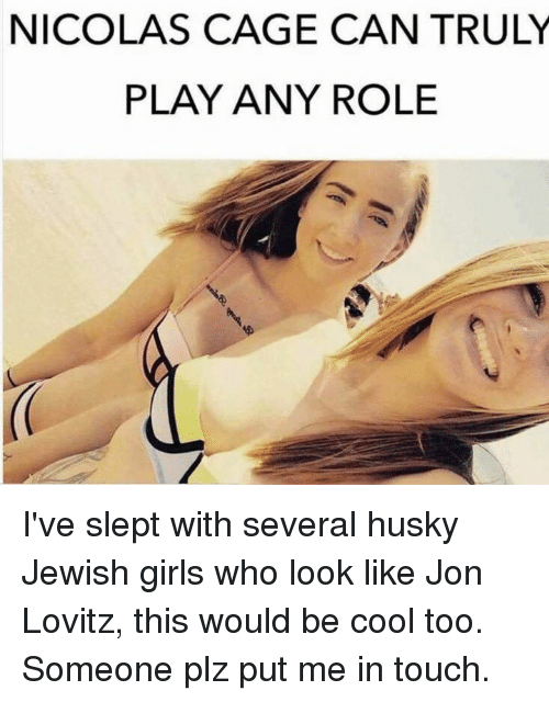 caging: NICOLAS CAGE CAN TRULY  PLAY ANY ROLE  40 I've slept with several husky Jewish girls who look like Jon Lovitz, this would be cool too. Someone plz put me in touch.