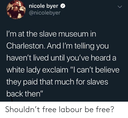 """Charleston, Free, and White: nicole byer  @nicolebyer  I'm at the slave museum in  Charleston.And I'm telling you  haven't lived until you've heard a  white lady exclaim """"I can't believe  they paid that much for slaves  back then"""" Shouldn't free labour be free?"""