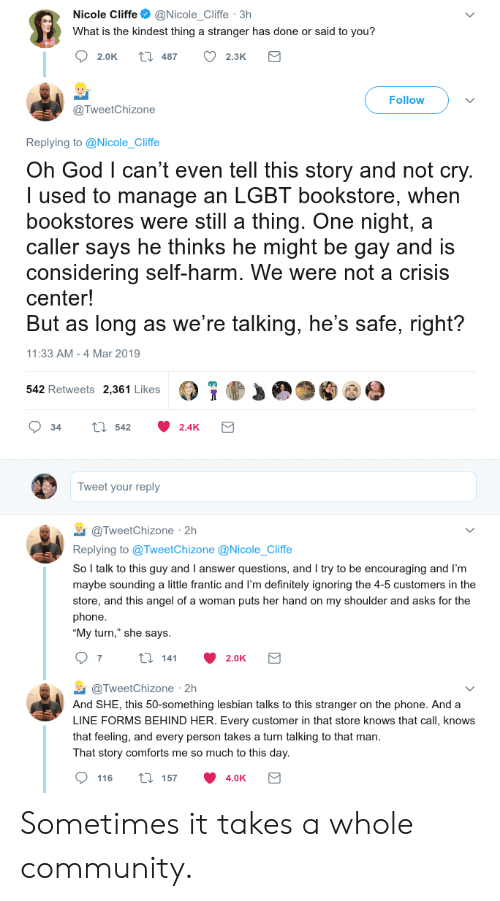 "Angeler: Nicole Cliffe@Nicole_Cliffe 3h  What is the kindest thing a stranger has done or said to you?  2.0K t 487 2.3K  Follow  @TweetChizone  Replying to @Nicole_Cliffe  Oh God l can't even tell this story and not cry  I used to manage an LGBT bookstore, when  bookstores were still a thing. One night, a  caller says he thinks he might be gay and is  considering self-harm. We were not a crisis  center!  But as long as we're talking, he's safe, right?  11:33 AM -4 Mar 2019  542 Retweets 2,361 Likes  34 tl 542 2.4K  Tweet your reply  TweetChizone 2h  Replying to @TweetChizone @Nicole_Cliffe  So l talk to this guy and I answer questions, and I try to be encouraging and I'm  maybe sounding a little frantic and I'm definitely ignoring the 4-5 customers in the  store, and this angel of a woman puts her hand on my shoulder and asks for the  phone  ""My turn,"" she says  @TweetChizone 2h  And SHE, this 50-something lesbian talks to this stranger on the phone. And a  LINE FORMS BEHIND HER. Every customer in that store knows that call, knows  that feeling, and every person takes a turn talking to that man  That story comforts me so much to this day  116 ti 157 4.0K Sometimes it takes a whole community."