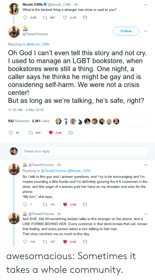 "Angeler: Nicole Cliffe@Nicole_Cliffe 3h  What is the kindest thing a stranger has done or said to you?  2.0K t 487 2.3K  Follow  @TweetChizone  Replying to @Nicole_Cliffe  Oh God l can't even tell this story and not cry  I used to manage an LGBT bookstore, when  bookstores were still a thing. One night, a  caller says he thinks he might be gay and is  considering self-harm. We were not a crisis  center!  But as long as we're talking, he's safe, right?  11:33 AM -4 Mar 2019  542 Retweets 2,361 Likes  34 tl 542 2.4K  Tweet your reply  TweetChizone 2h  Replying to @TweetChizone @Nicole_Cliffe  So l talk to this guy and I answer questions, and I try to be encouraging and I'm  maybe sounding a little frantic and I'm definitely ignoring the 4-5 customers in the  store, and this angel of a woman puts her hand on my shoulder and asks for the  phone  ""My turn,"" she says  @TweetChizone 2h  And SHE, this 50-something lesbian talks to this stranger on the phone. And a  LINE FORMS BEHIND HER. Every customer in that store knows that call, knows  that feeling, and every person takes a turn talking to that man  That story comforts me so much to this day  116 ti 157 4.0K awesomacious:  Sometimes it takes a whole community."