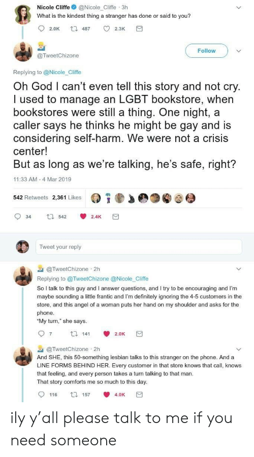 "encouraging: Nicole Cliffe@Nicole_Cliffe 3h  What is the kindest thing a stranger has done or said to you?  Follow  @TweetChizone  Replying to @Nicole_Cliffe  Oh God I can't even tell this story and not cry  I used to manage an LGBT bookstore, when  bookstores were still a thing. One night, a  caller says he thinks he might be gay and is  considering self-harm. We were not a crisis  center!  But as long as we re talking, he's safe, right?  11:33 AM 4 Mar 2019  542 Retweets 2,361 Likes  34 542 2.4K  Tweet your reply  @TweetChizone 2h  Replying to @TweetChizone @Nicole Cliffe  So I talk to this guy and I answer questions, and I try to be encouraging and I'm  maybe sounding a little frantic and I'm definitely ignoring the 4-5 customers in the  store, and this angel of a woman puts her hand on my shoulder and asks for the  phone  ""My turn,"" she says  97 14 2.0K  @TweetChizone . 2h  And SHE, this 50-something lesbian talks to this stranger on the phone. And a  LINE FORMS BEHIND HER. Every customer in that store knows that call, knows  that feeling, and every person takes a turn talking to that man  That story comforts me so much to this day  0116 157 4.0K団 ily y'all please talk to me if you need someone"