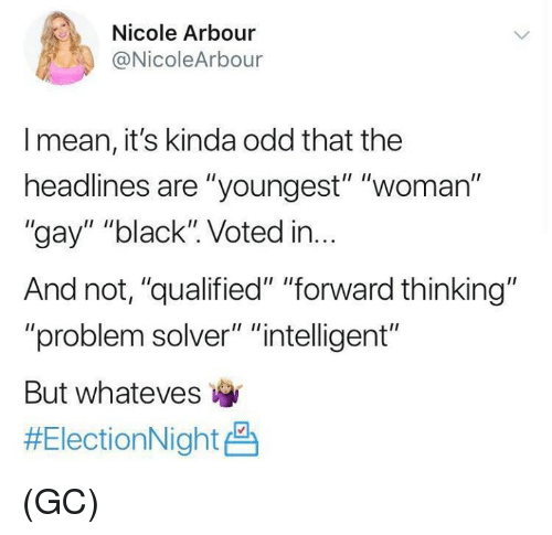 """Whateves: Nicole  @NicoleArbour  Arbour  I mean, it's kinda odd that the  headlines are """"youngest"""" """"woman""""  """"gay"""" """"black"""". Voted in...  And not, """"qualified"""" """"forward thinking""""  """"problem solver"""" """"intelligent""""  But whateves  (GC)"""