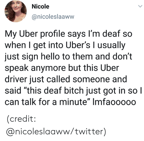 "Bitch, Dank, and Hello: Nicole  @nicoleslaaww  My Uber profile says I'm deaf so  when I get into Uber's I usually  just sign hello to them and don't  speak anymore but this Uber  driver just called someone and  said ""this deaf bitch just got in so I  can talk for a minute"" Imfaoo000 (credit: @nicoleslaaww/twitter)"