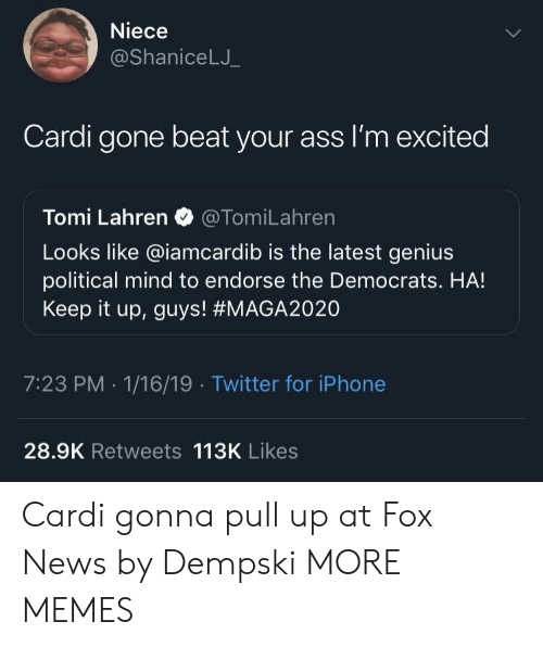 Keep It Up: Niece  @ShaniceLJ  Cardi gone beat your ass I'm excited  Tomi Lahren @TomiLahren  Looks like @iamcardib is the latest genius  political mind to endorse the Democrats. HA!  Keep it up, guys! #MAGA2020  7:23 PM -1/16/19 Twitter for iPhone  28.9K Retweets 113K Likes Cardi gonna pull up at Fox News by Dempski MORE MEMES