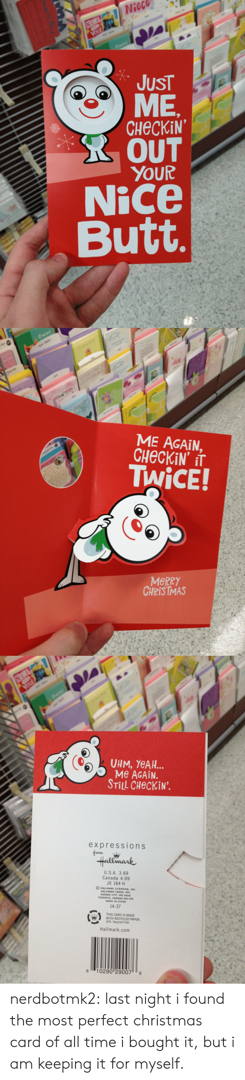Hallmark: Nieco  JUST  CHECKiN  R OUT  YOUR  Nice  Butt   ME AGAIN,  TWiCE!  MeRRY  CHRISTMAS   UHM, YeAH..  Me AGAiN.  STİLL CHeckiN.  expressions  Hallmark  U.S.A. 3.69  Canada 4.99  JX 164 H  O HALLMARK LICENSING, INC.  HALLMARK CARDS, INC  KANSAS CITY, MO 64141  TORONTO, CANADA M2J 1P6  MADE IN CHINA  14-37  姭  THIS CARD IS MADE  WITH RECYCLED PAPER.  20% Recycled Fiber  es  Hallmark.com  6 10290 29007 6 nerdbotmk2:  last night i found the most perfect christmas card of all time i bought it, but i am keeping it for myself.