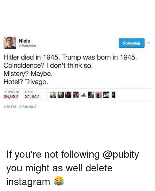 Hitlerism: Niels  Following  Baleinho  Hitler died in 1945. Trump was born in 1945.  Coincidence? I don't think so.  Mistery? Maybe.  Hotel? Trivago.  RETWEETS LIKES  26,932 31,647  aan  4:56 PM-5 Feb 2017 If you're not following @pubity you might as well delete instagram 😂