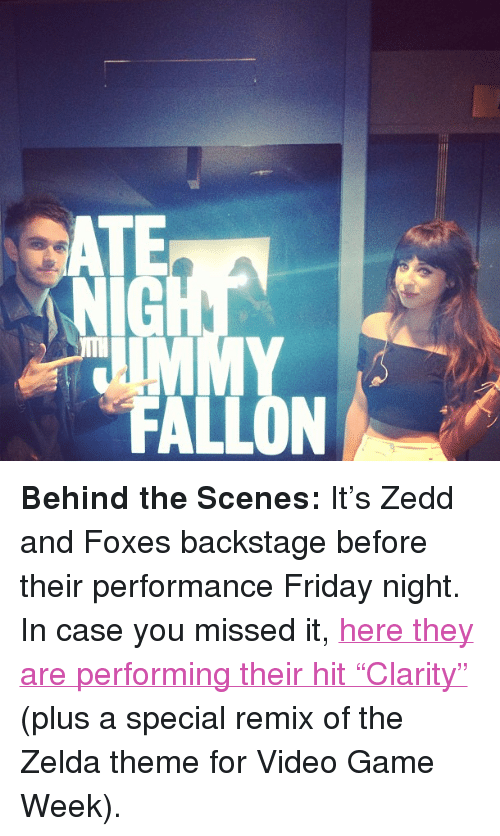 """Zedd: NIG  FALLON <p><strong>Behind the Scenes:</strong> It&rsquo;s Zedd and Foxes backstage before their performance Friday night. In case you missed it, <a href=""""http://www.latenightwithjimmyfallon.com/video/zedd-featuring-foxes-clarity-and-zelda/n38320"""" target=""""_blank"""">here they are performing their hit &ldquo;Clarity&rdquo;</a> (plus a special remix of the Zelda theme for Video Game Week).</p>"""