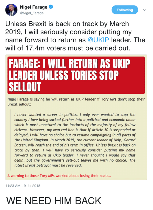 Love, Politics, and Office: Nigel Farage  @Nigel_Farage  Following  Unless Brexit is back on track by March  2019, I will seriously consider putting my  name forward to return as @UKIP leader. The  will of 17.4m voters must be carried out  FARAGE: I WILL RETURN AS UXIP  LEADER UNLESS TORIES STOP  SELLOUT  Nigel Farage is saving he will return as UKIP leader if Tory MPs don't stop their  Brexit sellout:  I never wanted a career in politics. I only ever wanted to stop the  country I love being sucked further into a political and economic union  which is most unnatural to the instincts of the majority of my fellow  citizens. However, my own red line is that if Article 50 is suspended or  delayed, I will have no choice but to resume campaigning in all parts of  the United Kingdom. In March 2019, the current leader of Ukip, Gerard  Batten, will reach the end of his term in office. Unless Brexit is back on  track by then, I will have to seriously consider putting my name  forward to return as Ukip leader. I never thought I would say that  again, but the government's sell-out leaves me with no choice. The  latest Brexit betrayal must be reversed.  A warning to those Tory MPs worried about losing their seats...  1:23 AM-9 Jul 2018