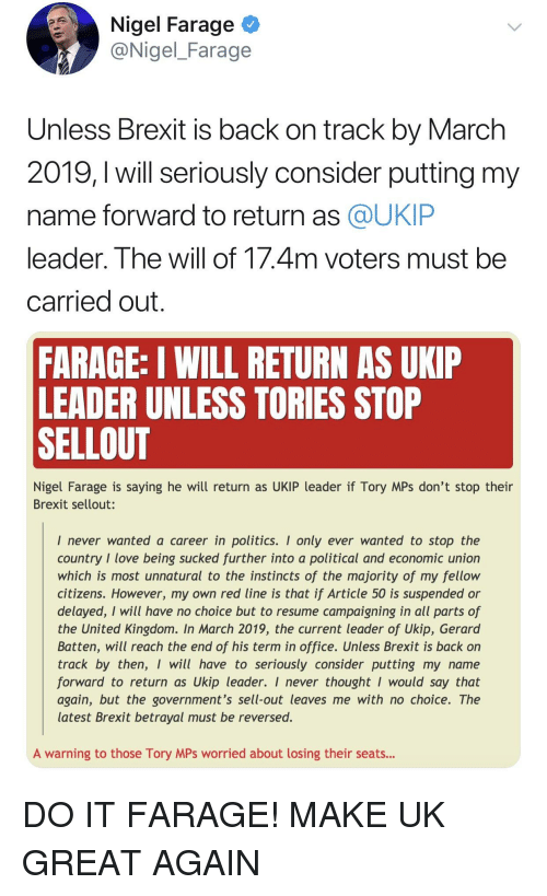 Love, Politics, and Office: Nigel Farage  @Nigel_Farage  Unless Brexit is back on track by March  2019,l will seriously consider putting my  name forward to return as @UKIP  eader. The Will of 1/.4m voters must be  carried out  FARAGE: I WILL RETURN AS UKIP  LEADER UNLESS TORIES STOP  SELLOUT  Nigel Farage is saying he will return as UKIP leader if Tory MPs don't stop thein  Brexit sellout:  I never wanted a career in politics. I only ever wanted to stop the  country I love being sucked further into a political and economic union  which is most unnatural to the instincts of the majority of my fellow  citizens. However, my own red line is that if Article 50 is suspended or  delayed, I will have no choice but to resume campaigning in all parts of  the United Kingdom. In March 2019, the current leader of Ukip, Gerard  Batten, will reach the end of his term in office. Unless Brexit is back on  track by then, I will have to seriously consider putting my name  forward to return as Ukip leader. I never thought I would say that  again, but the government's sell-out leaves me with no choice. The  latest Brexit betrayal must be reversed.  A warning to those Tory MPs worried about losing their seats...