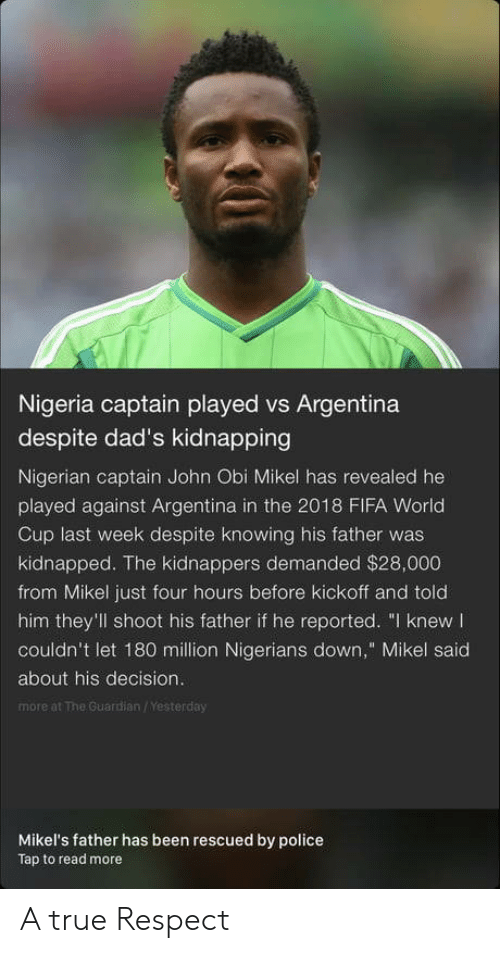 "kickoff: Nigeria captain played vs Argentina  despite dad's kidnapping  Nigerian captain John Obi Mikel has revealed he  played against Argentina in the 2018 FIFA World  Cup last week despite knowing his father was  kidnapped. The kidnappers demanded $28,000  from Mikel just four hours before kickoff and told  him they'll shoot his father if he reported. ""I knew  couldn't let 180 million Nigerians down,"" Mikel said  about his decision.  more at The Guardian /Yesterday  Mikel's father has been rescued by police  Tap to read more A true Respect"