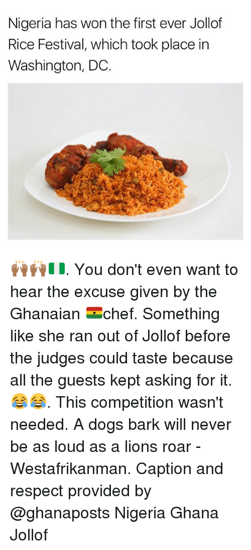 Dogs, Memes, and Respect: Nigeria has won the first ever Jollof  Rice Festival, which took place in  Washington, DC. 🙌🏾🙌🏾🇳🇬. You don't even want to hear the excuse given by the Ghanaian 🇬🇭chef. Something like she ran out of Jollof before the judges could taste because all the guests kept asking for it. 😂😂. This competition wasn't needed. A dogs bark will never be as loud as a lions roar - Westafrikanman. Caption and respect provided by @ghanaposts Nigeria Ghana Jollof