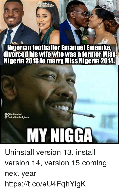 Memes, My Nigga, and Nigeria: Nigerian footballer Emanyel Emenike.  divorced his wife who was a former Miss  Nigeria 2013 to marry Miss Nigeria 2014.  TrollFootball  TheTrollFootball_Insta  MY NIGGA Uninstall version 13, install version 14, version 15 coming next year https://t.co/eU4FqhYigK