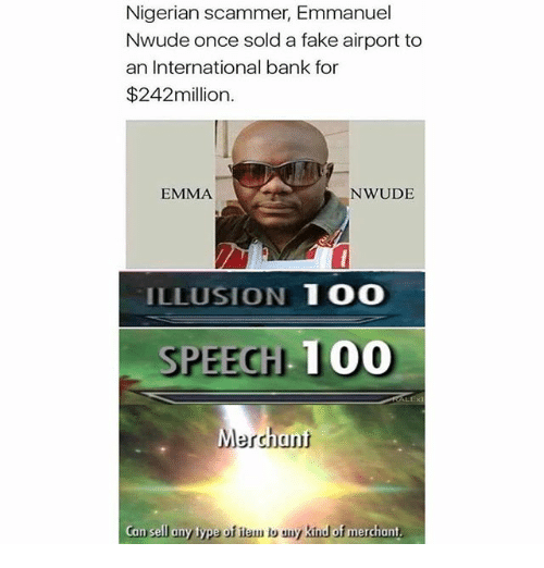 Anaconda, Fake, and Memes: Nigerian scammer, Emmanuel  Nwude once sold a fake airport to  an International bank for  $242million  EMMA  NWUDE  ILLUSION 1 O0  SPEECH 100  Merchant  Can sell any type of item lo any kind  erchant