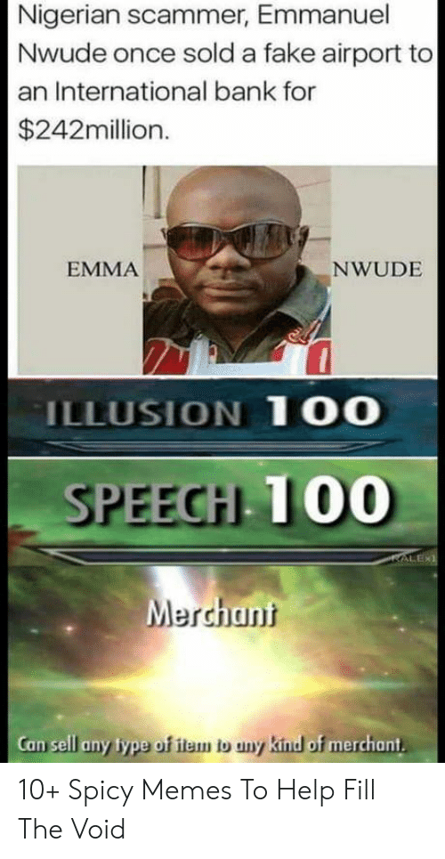 Fake, Memes, and Bank: Nigerian scammer, Emmanuel  Nwude once sold a fake airport to  an International bank for  $242million.  EMMA  NWUDE  ILLUSION 1OO  SPEEGH T00  Mercht  an  Can sell any lype of ilem o uny kind o  f merchant 10+ Spicy Memes To Help Fill The Void