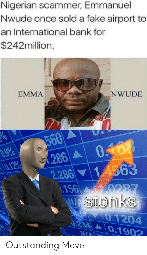 nigerian: Nigerian scammer, Emmanuel  Nwude once sold a fake airport to  an International bank for  $242million.  EMMA  NWUDE  560  286  .9%  0.12%  2.286 14563  156 0287  WAStonks  40.1204  0.234 0.1902  02  N/A Outstanding Move