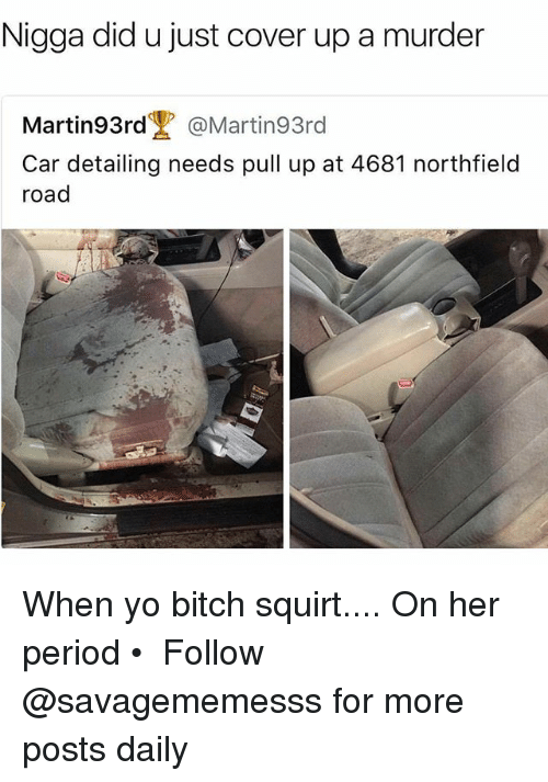 periodically: Nigga did u just cover up a murder  Martin93rd @Martin93rd  Car detailing needs pull up at 4681 northfield  road When yo bitch squirt.... On her period • ➫➫ Follow @savagememesss for more posts daily