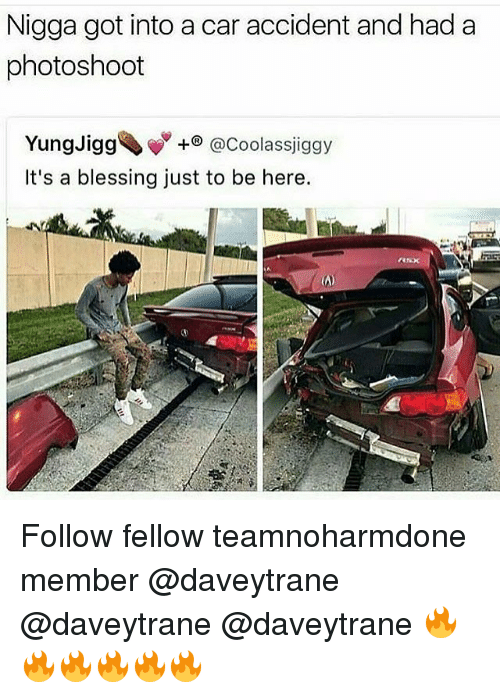 photoshootings: Nigga got into a car accident and had a  photoshoot  Yungligg、w  It's a blessing just to be here.  +@Coolassjiggy Follow fellow teamnoharmdone member @daveytrane @daveytrane @daveytrane 🔥🔥🔥🔥🔥🔥