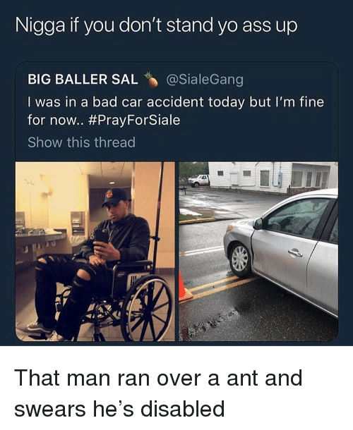 Ass, Bad, and Funny: Nigga if you don't stand yo ass up  BIG BALLER SAL @SialeGang  I was in a bad car accident today but I'm fine  for now.. #PrayForSiale  Show this thread That man ran over a ant and swears he's disabled