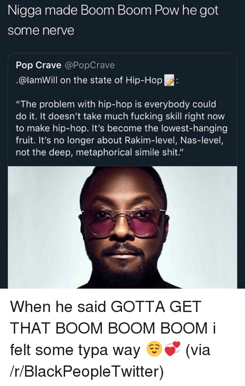 "Blackpeopletwitter, Fucking, and Nas: Nigga made Boom Boom Pow he got  some nerve  Pop Crave @PopCrave  @lamWill on the state of Hip-Hop:  ""The problem with hip-hop is everybody could  do it. It doesn't take much fucking skill right now  to make hip-hop. It's become the lowest-hanging  fruit. It's no longer about Rakim-level, Nas-level,  not the deep, metaphorical simile shit."" When he said GOTTA GET THAT BOOM BOOM BOOM i felt some typa way 😌💞 (via /r/BlackPeopleTwitter)"