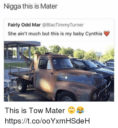 marred: Nigga this is Mater  Fairly Odd Mar @BlacTimmyTurner  She ain't much but this is my baby Cynthia This is Tow Mater 🙄😂 https://t.co/ooYxmHSdeH