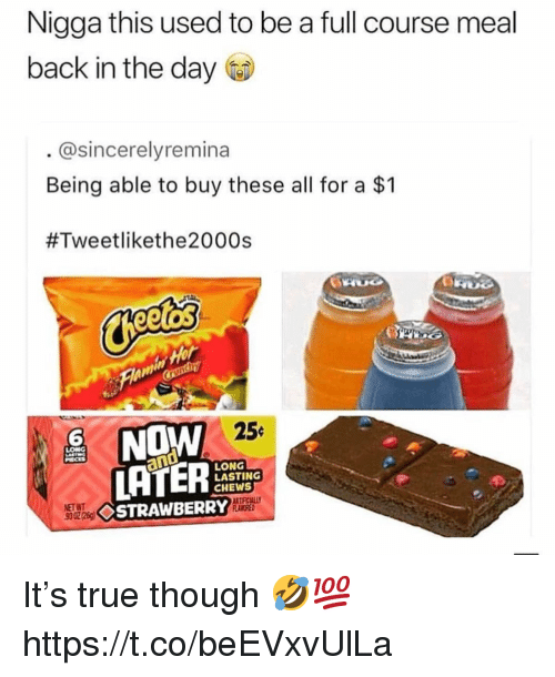True, Back, and Net: Nigga this used to be a full course meal  back in the day  @sincerelyremina  Being able to buy these all for a $1  #Tweetlikethe2000s  6  256  LONG  LASTING  CHEWS  NET WT  STRAWBERRY It's true though 🤣💯 https://t.co/beEVxvUlLa