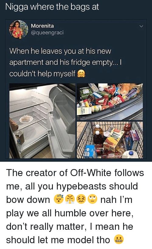 bowed: Nigga where the bags at  Morenita  @queengraci  When he leaves you at his new  apartment and his fridge empty... I  couldn't help myself The creator of Off-White follows me, all you hypebeasts should bow down 😴😤😖🙄 nah I'm play we all humble over here, don't really matter, I mean he should let me model tho 😬