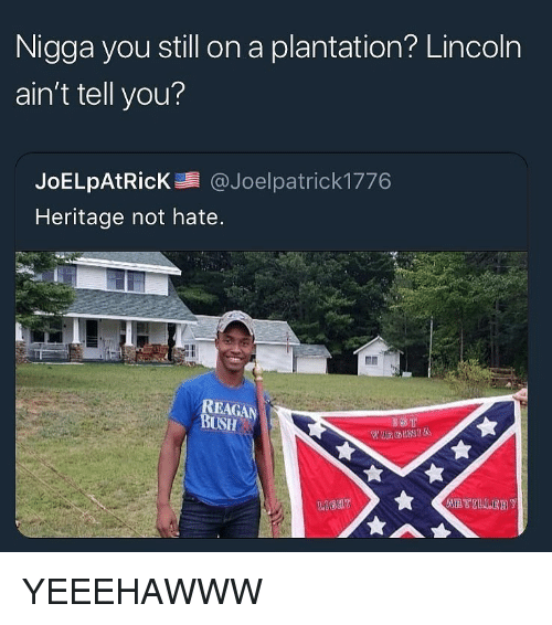 Lincoln, Dank Memes, and Bush: Nigga you still on a plantation? Lincoln  ain't tell you?  JoELpAtRicK@Joelpatrick1776  Heritage not hate.  REAG  BUSH YEEEHAWWW