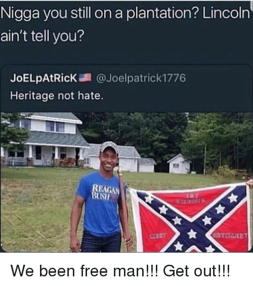 Free, Lincoln, and Been: Nigga you still on a plantation? Lincoln  ain't tell you?  JoELpAtR.cK調@Joelpatrick1776  Heritage not hate.  EAGAN We been free man!!! Get out!!!