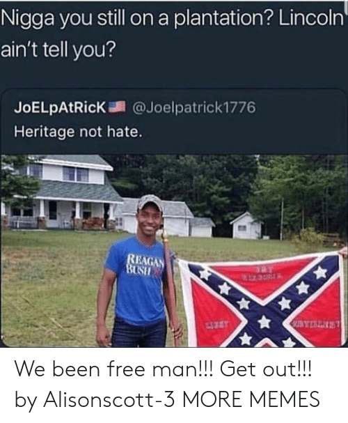 Dank, Memes, and Target: Nigga you still on a plantation? Lincoln  ain't tell you?  JoELpAtR.cK調@Joelpatrick1776  Heritage not hate.  EAGAN We been free man!!! Get out!!! by Alisonscott-3 MORE MEMES
