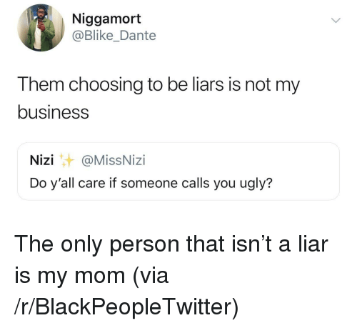 Blackpeopletwitter, Ugly, and Business: Niggamort  @Blike_Dante  Them choosing to be liars is not my  business  Nizi@MissNizi  Do y'all care if someone calls you ugly? The only person that isn't a liar is my mom (via /r/BlackPeopleTwitter)