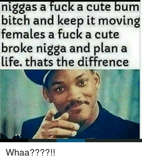 Whaa: niggas a fuck a cute bum  bitch and keep it moving  females a fuck a cute  broke nigga and plan a  life. thats the diffrence Whaa????!!