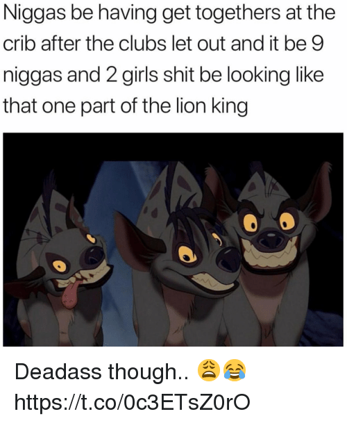 Girls, Shit, and The Lion King: Niggas be having get togethers at the  crib after the clubs let out and it be 9  niggas and 2 girls shit be looking like  that one part of the lion king Deadass though.. 😩😂 https://t.co/0c3ETsZ0rO