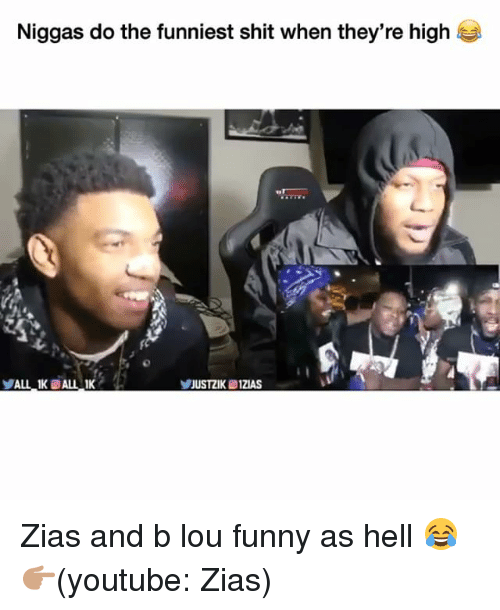 Funny, Shit, and youtube.com: Niggas do the funniest shit when they're high  ALL 1K ALL Zias and b lou funny as hell 😂 👉🏽(youtube: Zias)