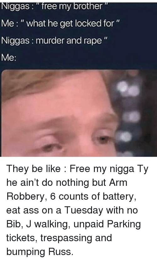 """Ass, Be Like, and Memes: Niggas: """"free my brother""""  Me:"""" what he get locked for""""  Niggas: murder and rape"""" They be like : Free my nigga Ty he ain't do nothing but Arm Robbery, 6 counts of battery, eat ass on a Tuesday with no Bib, J walking, unpaid Parking tickets, trespassing and bumping Russ."""