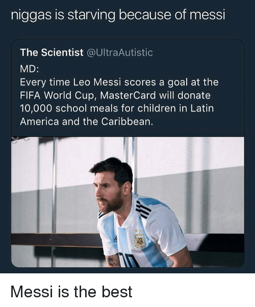 America, Children, and Fifa: niggas is starving because of messi  The Scientist @UltraAutistic  MD:  Every time Leo Messi scores a goal at the  FIFA World Cup, MasterCard will donate  10,000 school meals for children in Latin  America and the Caribbean.  璡 Messi is the best