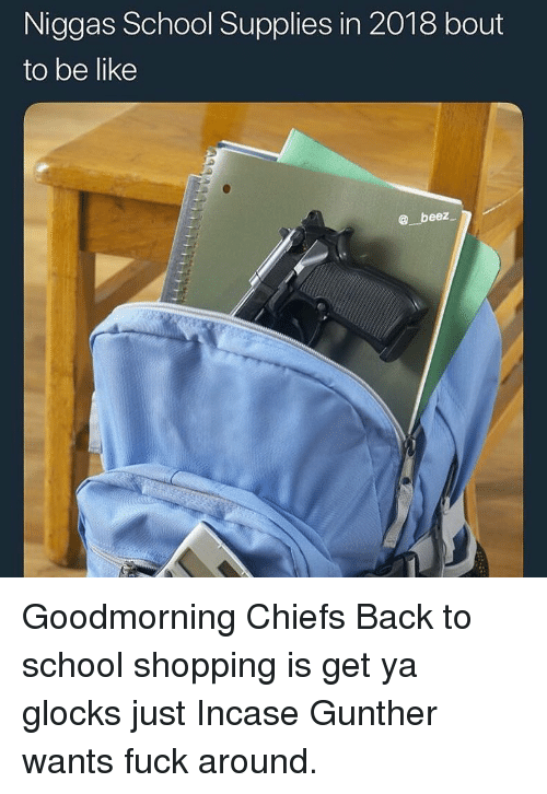 glocks: Niggas School Supplies in 2018 bout  to be like  beez Goodmorning Chiefs Back to school shopping is get ya glocks just Incase Gunther wants fuck around.
