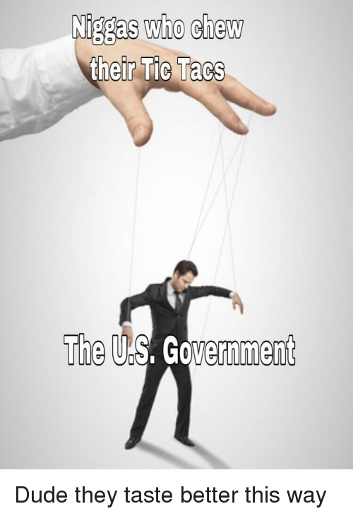 us government: Niggas who chew  r Tic Tacs  The US. Government Dude they taste better this way