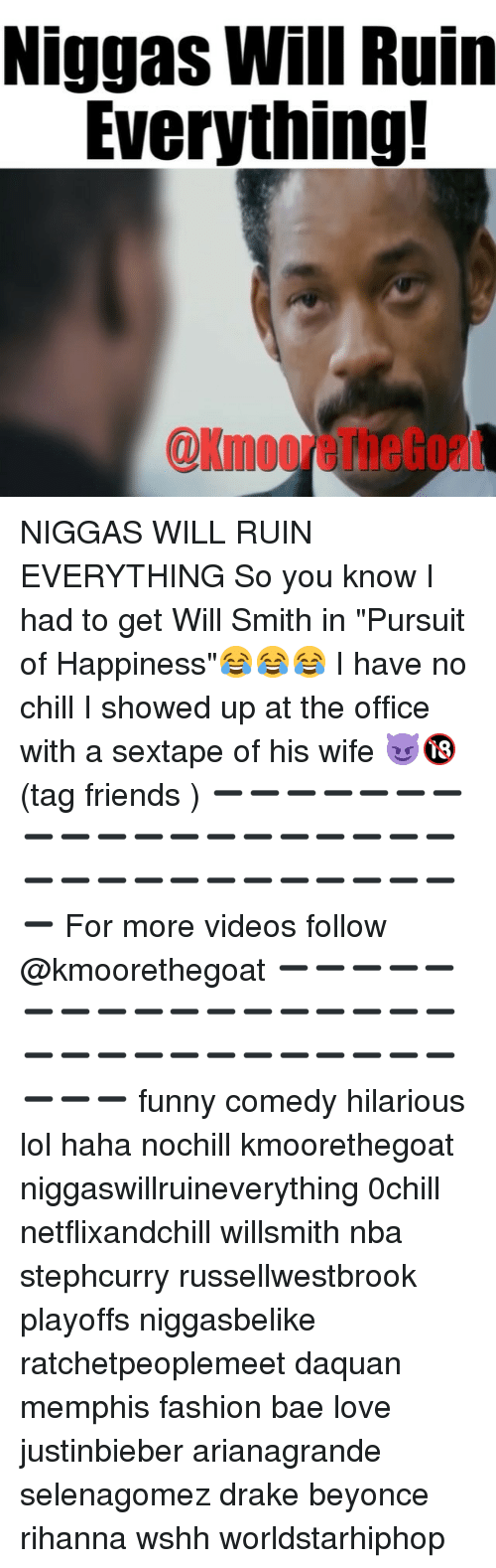 """Justinbieber: Niggas Will Ruin  Everything!  @KmooreTheGoat NIGGAS WILL RUIN EVERYTHING So you know I had to get Will Smith in """"Pursuit of Happiness""""😂😂😂 I have no chill I showed up at the office with a sextape of his wife 😈🔞 (tag friends ) ➖➖➖➖➖➖➖➖➖➖➖➖➖➖➖➖➖➖➖➖➖➖➖➖➖➖➖➖➖➖➖➖ For more videos follow @kmoorethegoat ➖➖➖➖➖➖➖➖➖➖➖➖➖➖➖➖➖➖➖➖➖➖➖➖➖➖➖➖➖➖➖➖ funny comedy hilarious lol haha nochill kmoorethegoat niggaswillruineverything 0chill netflixandchill willsmith nba stephcurry russellwestbrook playoffs niggasbelike ratchetpeoplemeet daquan memphis fashion bae love justinbieber arianagrande selenagomez drake beyonce rihanna wshh worldstarhiphop"""