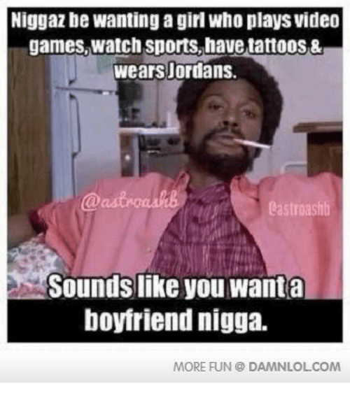 Niggaz Bewanting A Girl Who Plays Video Games Watch Sports Have